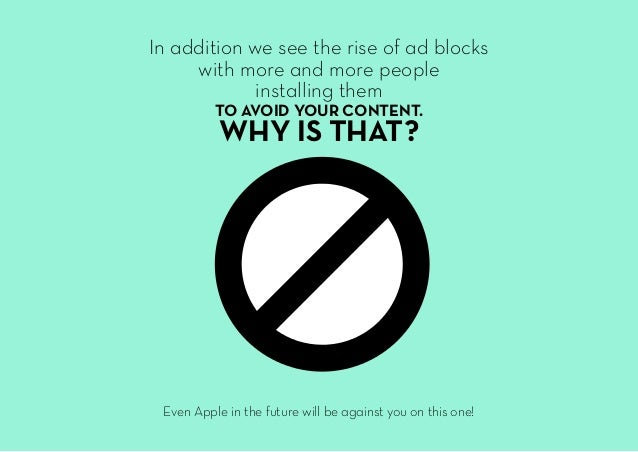 In addition we see the rise of ad blocks with more and more people installing them TO AVOID YOUR CONTENT. WHY IS THAT? Eve...