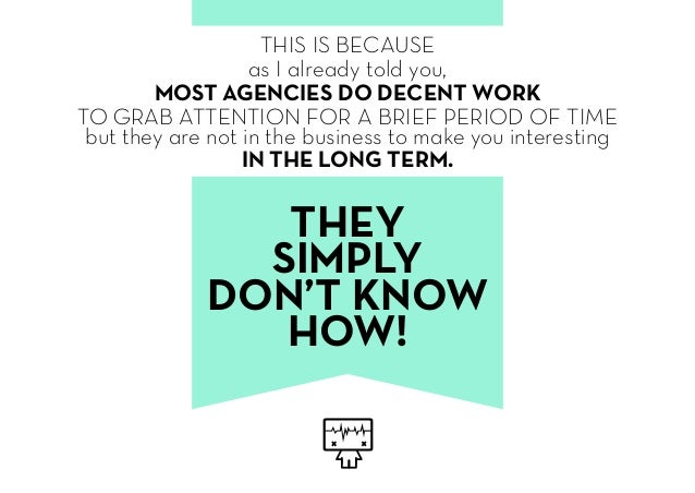 THIS IS BECAUSE as I already told you, MOST AGENCIES DO DECENT WORK TO GRAB ATTENTION FOR A BRIEF PERIOD OF TIME but they ...