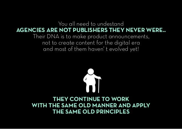 You all need to undestand AGENCIES ARE NOT PUBLISHERS THEY NEVER WERE.. Their DNA is to make product announcements, not to...