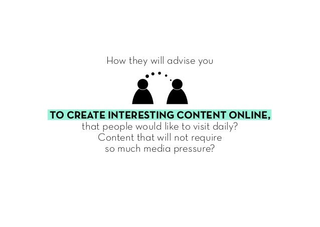 How they will advise you TO CREATE INTERESTING CONTENT ONLINE, that people would like to visit daily? Content that will no...