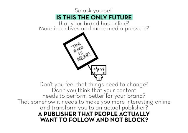So ask yourself IS THIS THE ONLY FUTURE that your brand has online? More incentives and more media pressure? Don't you fee...