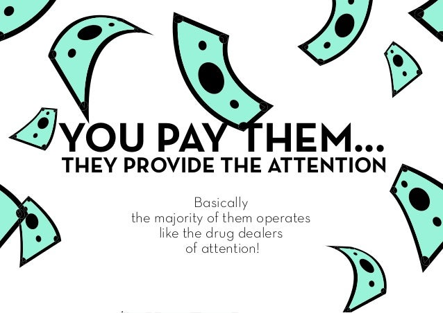 YOU PAY THEM... Basically the majority of them operates like the drug dealers of attention! THEY PROVIDE THE ATTENTION