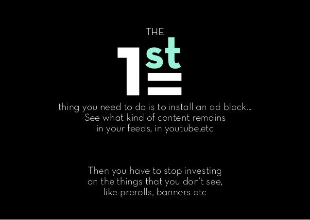 w THE thing you need to do is to install an ad block... See what kind of content remains in your feeds, in youtube,etc The...