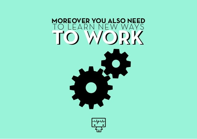 MOREOVER YOU ALSO NEED TO LEARN NEW WAYS TO WORKTO WORK