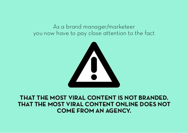 As a brand manager/marketeer you now have to pay close attention to the fact THAT THE MOST VIRAL CONTENT IS NOT BRANDED. T...