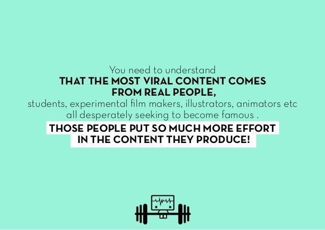 You need to understand THAT THE MOST VIRAL CONTENT COMES FROM REAL PEOPLE, students, experimental film makers, illustrator...