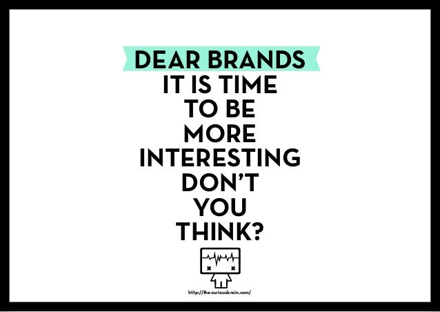 DEAR BRANDS IT IS TIME TO BE MORE INTERESTING DON'T YOU THINK? http://thecuriousbrain.com/