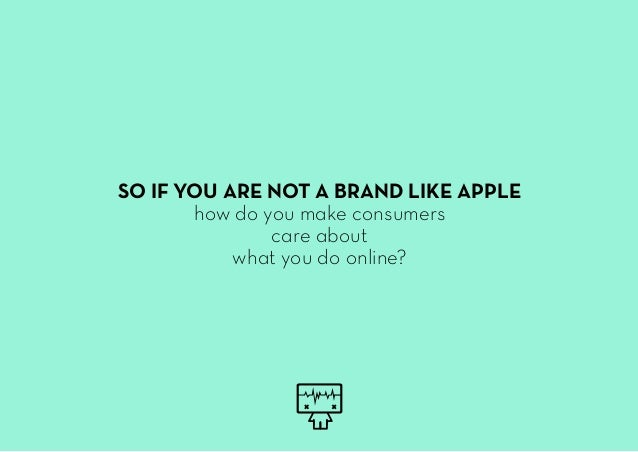 SO IF YOU ARE NOT A BRAND LIKE APPLE how do you make consumers care about what you do online?