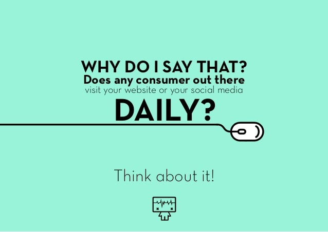 Think about it! WHY DO I SAY THAT? Does any consumer out there DAILY? visit your website or your social media