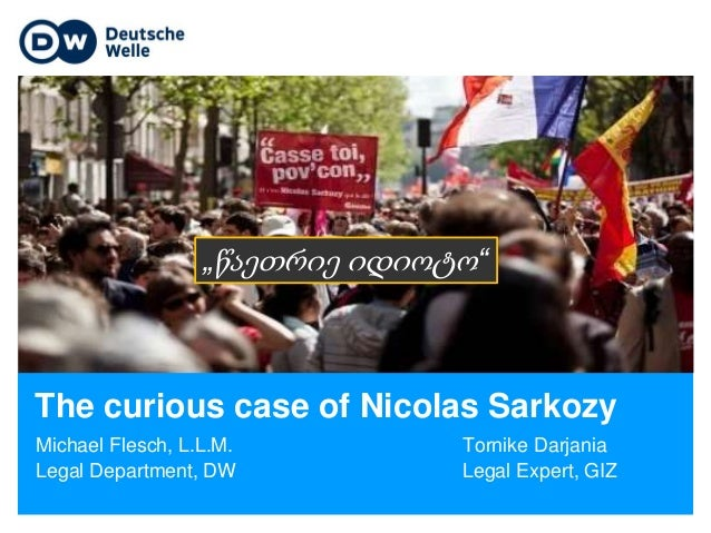 The curious case of Nicolas Sarkozy Michael Flesch, L.L.M. Tornike Darjania Legal Department, DW Legal Expert, GIZ Titelbi...
