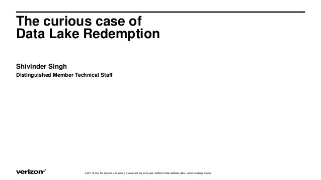 The curious case of Data Lake Redemption Shivinder Singh Distinguished Member Technical Staff © 2017 Verizon. This documen...