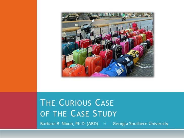 The Curious Case of the Case Study<br />Barbara B. Nixon, Ph.D. (ABD)     ::      Georgia Southern University<br />