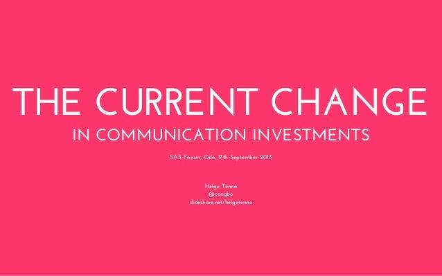 THE CURRENT CHANGE IN COMMUNICATION INVESTMENTS Helge Tennø @congbo slideshare.net/helgetenno SAS Forum, Oslo, 17th Septem...