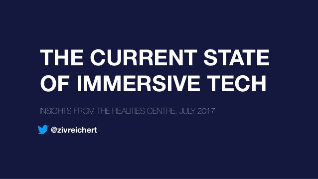 THE CURRENT STATE OF IMMERSIVE TECH INSIGHTS FROM THE REALITIES CENTRE, JULY 2017 @zivreichert