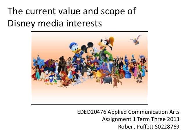 The current value and scope of Disney media interests EDED20476 Applied Communication Arts Assignment 1 Term Three 2013 Ro...