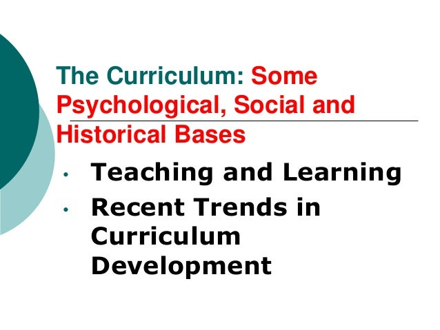 The Curriculum: SomePsychological, Social andHistorical Bases•   Teaching and Learning•   Recent Trends in    Curriculum  ...