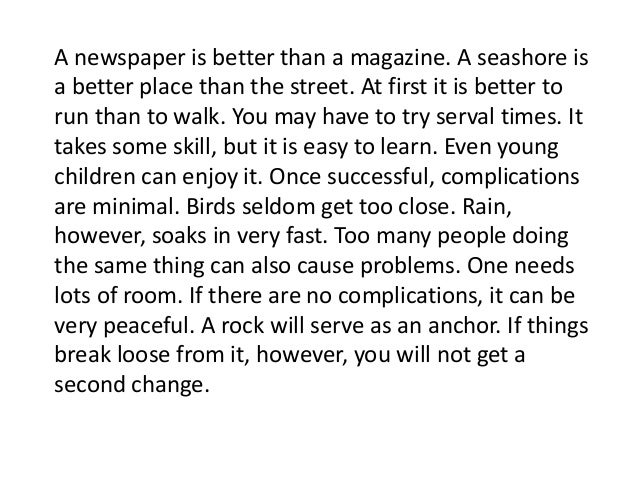 A newspaper is better than a magazine. A seashore is a better place than the street. At first it is better to run than to ...