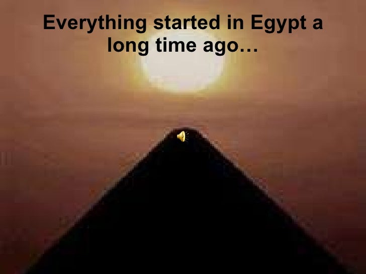 Everything started in Egypt a long time ago…