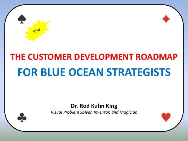 THE CUSTOMER DEVELOPMENT ROADMAP FOR BLUE OCEAN STRATEGISTS Dr. Rod Kuhn King Visual Problem Solver, Inventor, and Magician