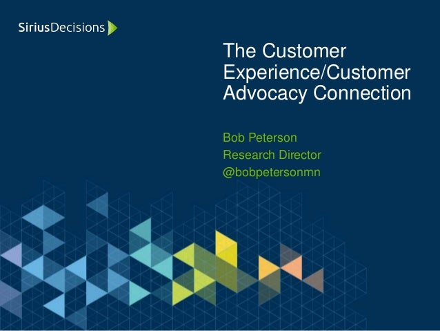 Bob Peterson Research Director @bobpetersonmn The Customer Experience/Customer Advocacy Connection