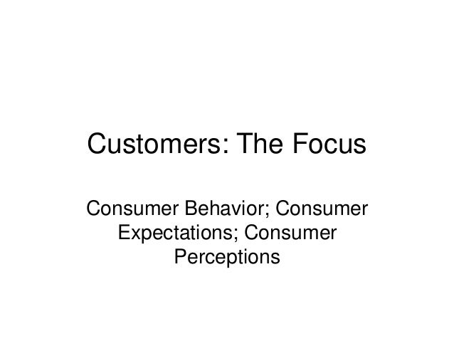 Customers: The Focus Consumer Behavior; Consumer Expectations; Consumer Perceptions
