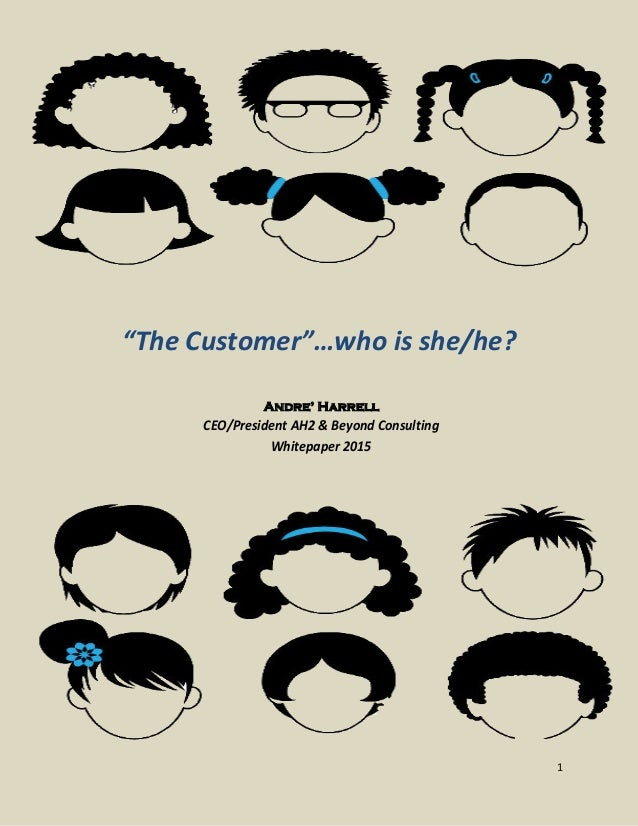 """""""The Customer""""…who is she/he? Andre' Harrell CEO/President AH2 & Beyond Consulting Whitepaper 2015 1"""