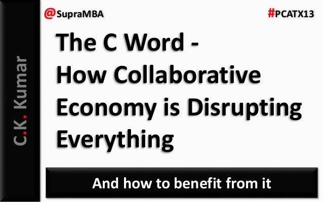 C.K.Kumar And how to benefit from it @SupraMBA #PCATX13 The C Word - How Collaborative Economy is Disrupting Everything