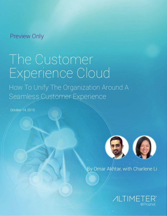 October 14, 2015 By Omar Akhtar, with Charlene Li The Customer Experience Cloud How To Unify The Organization Around A Sea...