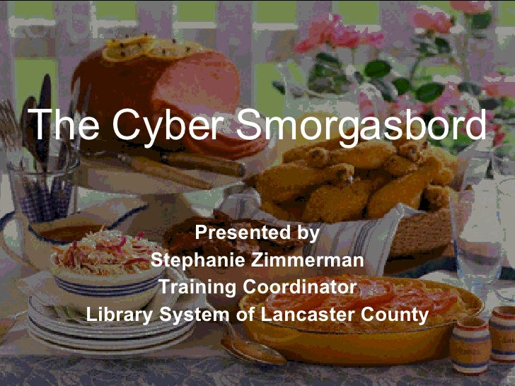The Cyber Smorgasbord Presented by Stephanie Zimmerman Training Coordinator Library System of Lancaster County