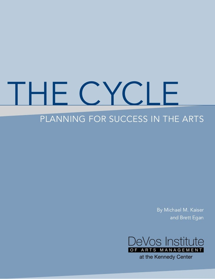 THE CyCLE PLANNINg FOR SUCCESS IN THE ARTS                       By Michael M. Kaiser                            and Brett...