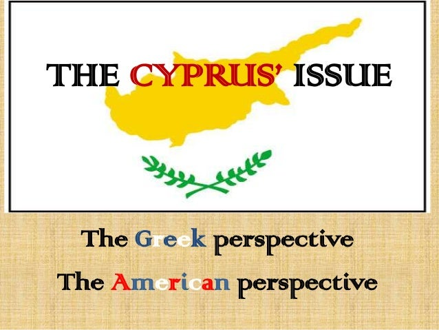 THE CYPRUS' ISSUEThe Greek perspectiveThe American perspective