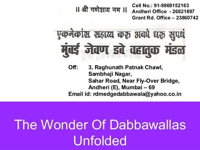 The Wonder Of Dabbawallas Cell No.: 91-9869152163 Andheri Office - 26821897 Grant Rd. Office – 23860742 Off: 3, Raghunath ...