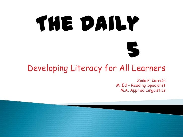 The Daily 5<br />Developing Literacy for All Learners<br />Zoila P. Carrión<br />M. Ed – Reading Specialist<br />M.A. Appl...