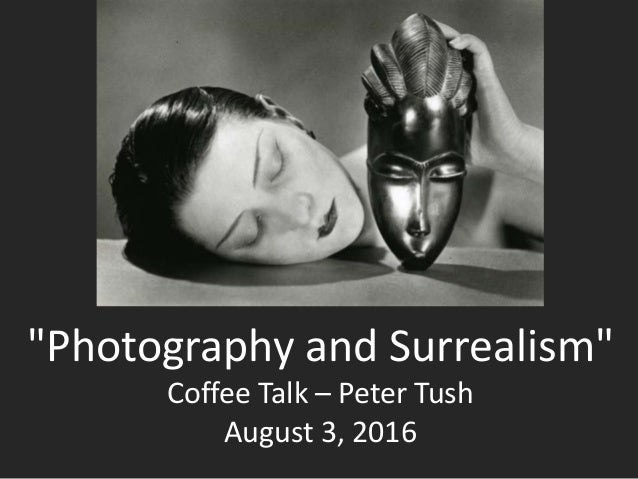 """""""Photography and Surrealism"""" Coffee Talk – Peter Tush August 3, 2016"""