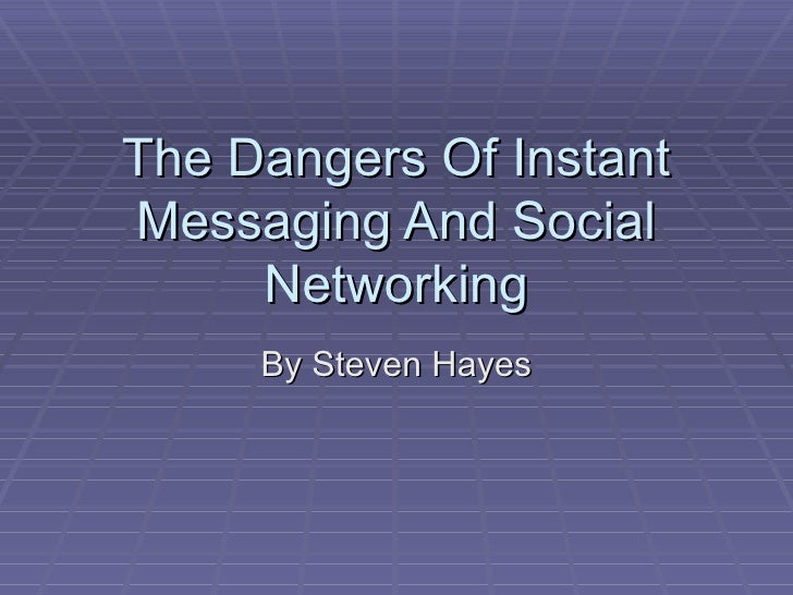 The Dangers Of Instant Messaging And Social Networking By Steven Hayes