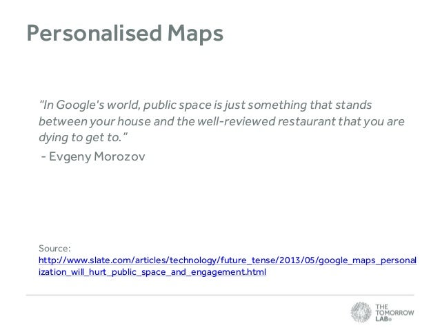 """Personalised Maps """"In Google's world, public space is just something that stands between your house and the well-reviewed ..."""