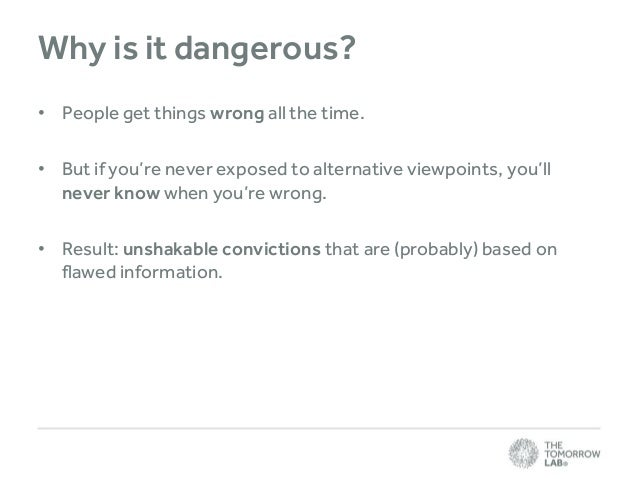 Why is it dangerous? • People get things wrong all the time. • But if you're never exposed to alternative viewpoints, you'...