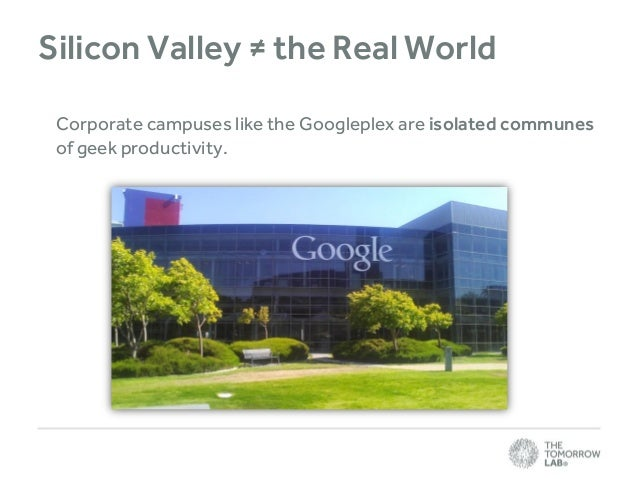 Silicon Valley ≠ the Real World Corporate campuses like the Googleplex are isolated communes of geek productivity.