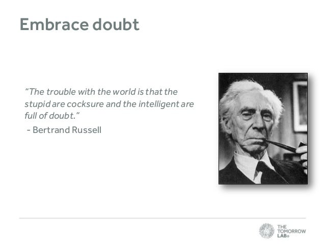 """Embrace doubt  """"The trouble with the world is that the stupid are cocksure and the intelligent are full of doubt."""" - Bertr..."""