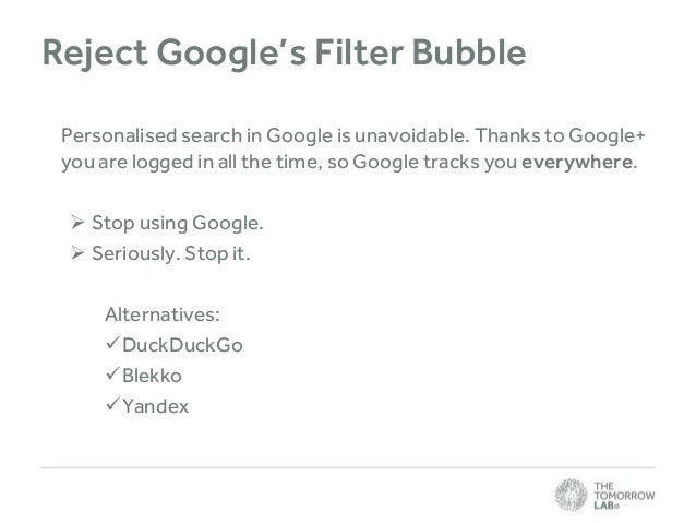Reject Google's Filter Bubble Personalised search in Google is unavoidable. Thanks to Google+ you are logged in all the ti...