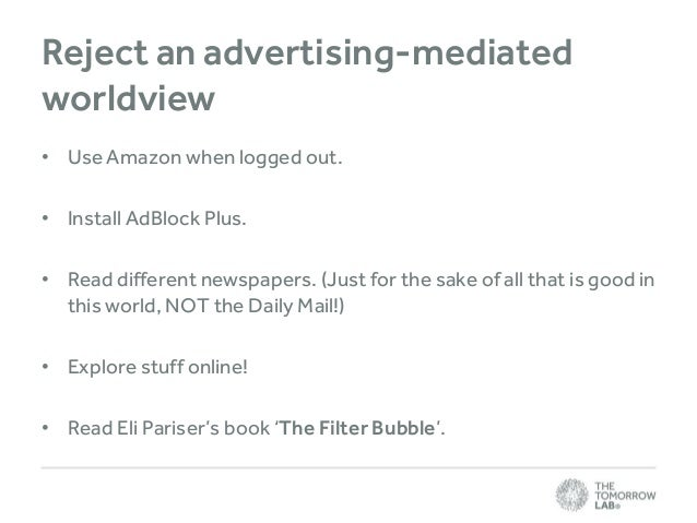 Reject an advertising-mediated worldview • Use Amazon when logged out. • Install AdBlock Plus. • Read different newspapers...