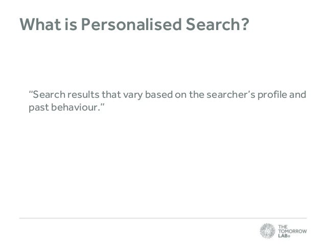 """What is Personalised Search?  """"Search results that vary based on the searcher's profile and past behaviour."""""""