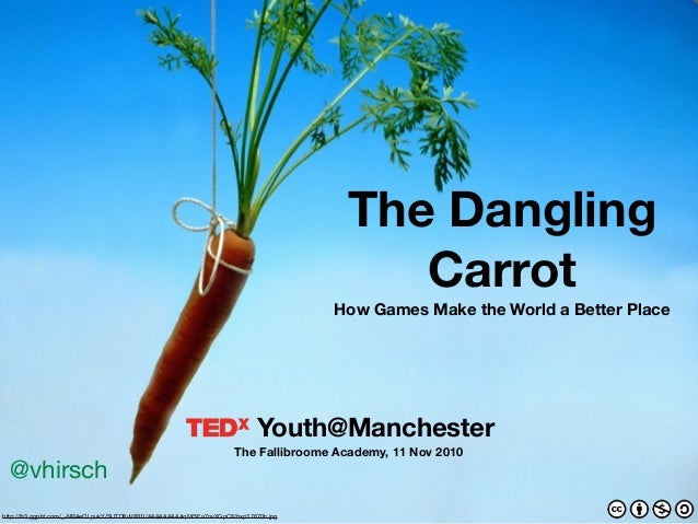 Youth@Manchester The Fallibroome Academy, 11 Nov 2010 The Dangling Carrot How Games Make the World a Better Place @vhirsch...