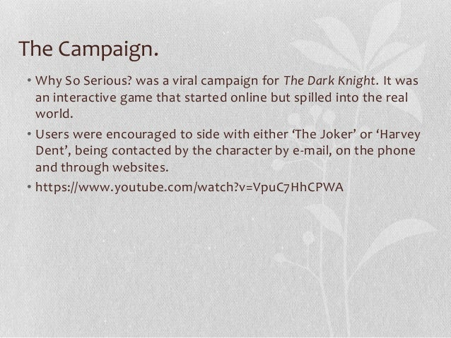 The Campaign. • Why So Serious? was a viral campaign for The Dark Knight. It was an interactive game that started online b...