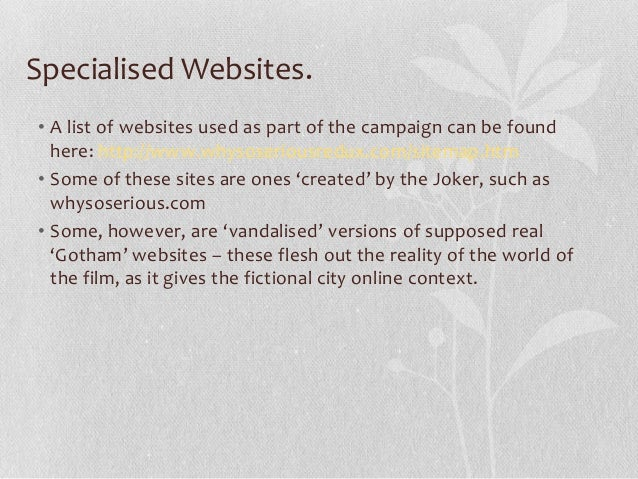 Specialised Websites. • A list of websites used as part of the campaign can be found here: http://www.whysoseriousredux.co...