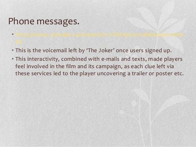 Phone messages. • https://www.youtube.com/watch?v=YDkh62oL1Y4&feature=relat ed • This is the voicemail left by 'The Joker'...