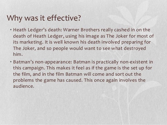 Why was it effective? • Heath Ledger's death: Warner Brothers really cashed in on the death of Heath Ledger, using his ima...