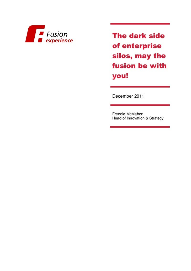 The dark sideof enterprisesilos, may thefusion be withyou!December 2011Freddie McMahonHead of Innovation & Strategy