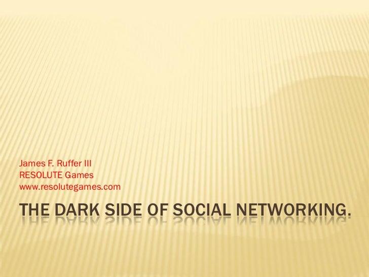 James F. Ruffer IIIRESOLUTE Gameswww.resolutegames.comTHE DARK SIDE OF SOCIAL NETWORKING.