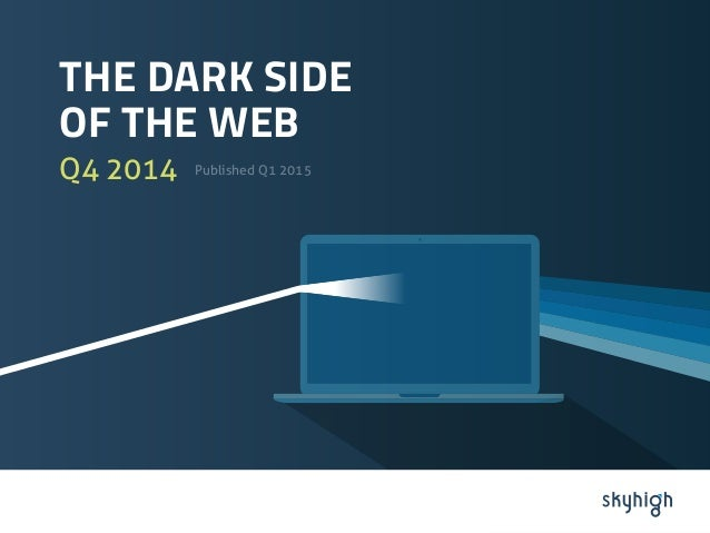 THE DARK SIDE OF THE WEB Q4 2014 Published Q1 2015